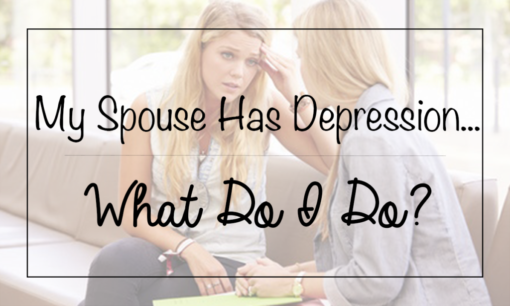 My Spouse Has Depression…What Do I Do?